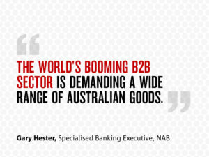 "Quote from Gary stating: ""The World's Booming B2B Sector is Demanding A Wide Range of Australian Goods"""